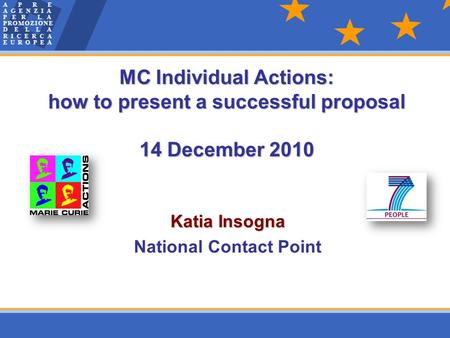 Katia Insogna National Contact Point MC Individual Actions: how to present a successful proposal 14 December 2010.
