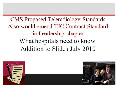 CMS Proposed Teleradiology Standards Also would amend TJC Contract Standard in Leadership chapter What hospitals need to know. Addition to Slides July.