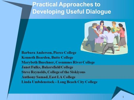 1 Practical Approaches to Developing Useful Dialogue Barbara Anderson, Pierce College Kenneth Bearden, Butte College Marybeth Buechner, Cosumnes River.