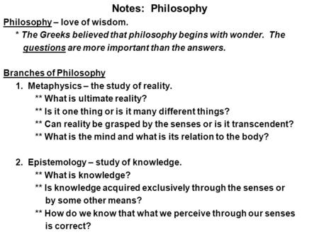 Notes: Philosophy Philosophy – love of wisdom. * The Greeks believed that philosophy begins with wonder. The questions are more important than the answers.