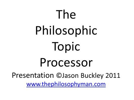 The Philosophic Topic Processor Presentation ©Jason Buckley 2011 www.thephilosophyman.com www.thephilosophyman.com.