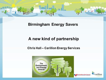 Birmingham Energy Savers A new kind of partnership Chris Hall – Carillion Energy Services.