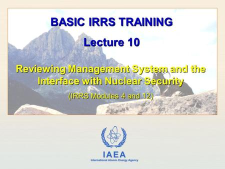 IAEA International Atomic Energy Agency Reviewing Management System and the Interface with Nuclear Security (IRRS Modules 4 and 12) BASIC IRRS TRAINING.