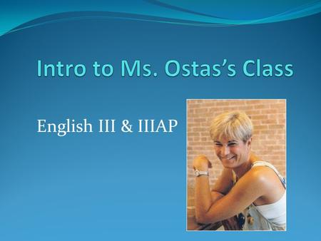 English III & IIIAP. What I think you should know About me as a person About me as a teacher About the organization of this class About what I expect.