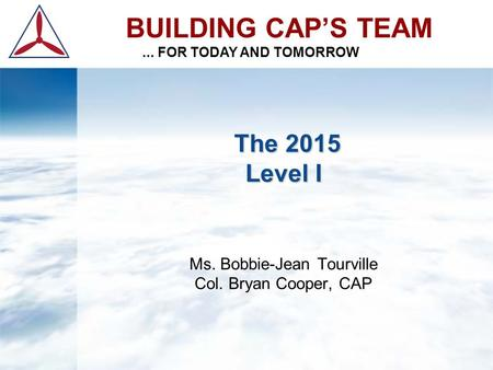 The 2015 Level I The 2015 Level I Ms. Bobbie-Jean Tourville Col. Bryan Cooper, CAP BUILDING CAP'S TEAM... FOR TODAY AND TOMORROW.