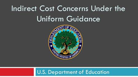 Indirect Cost Concerns Under the Uniform Guidance U.S. Department of Education.