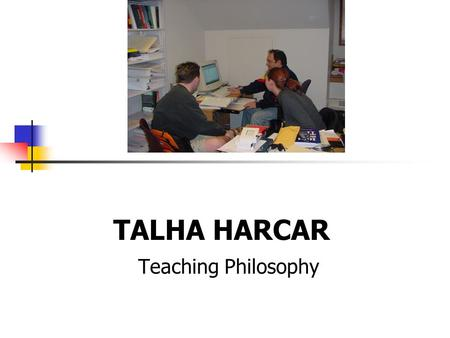 TALHA HARCAR Teaching Philosophy.  Learning is a lifelong process which takes place in a variety of environments.  In the classroom, learning involves.