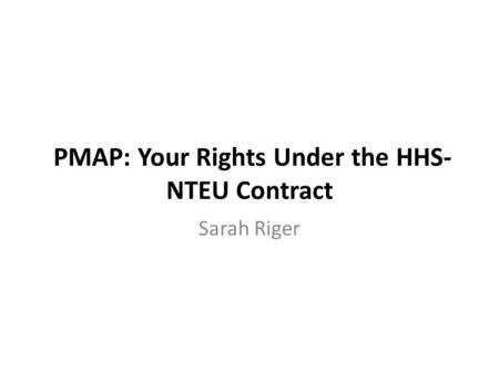 PMAP: Your Rights Under the HHS- NTEU Contract Sarah Riger.