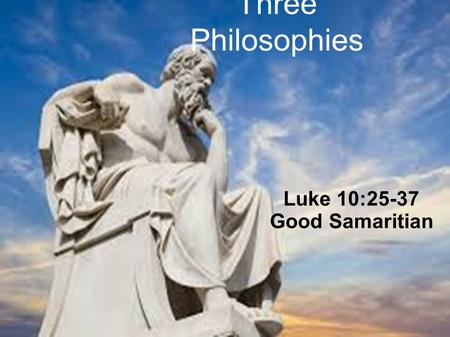 Three Philosophies Luke 10:25-37 Good Samaritian.