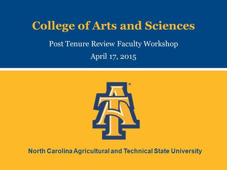 North Carolina Agricultural and Technical State University College of Arts and Sciences Post Tenure Review Faculty Workshop April 17, 2015.