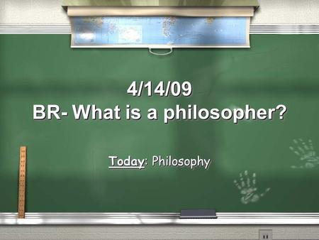 4/14/09 BR- What is a philosopher? Today: Philosophy.