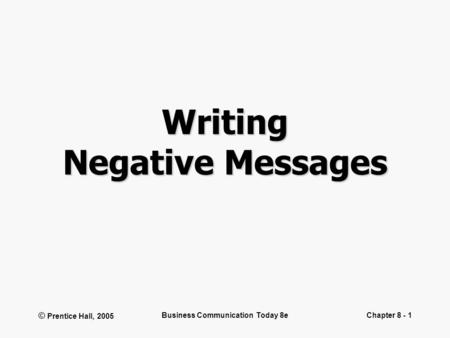 © Prentice Hall, 2005 Business Communication Today 8eChapter 8 - 1 Writing Negative Messages.