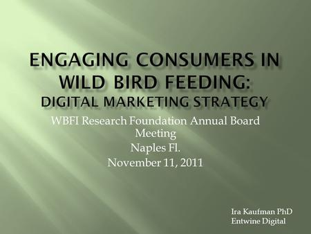 WBFI Research Foundation Annual Board Meeting Naples Fl. November 11, 2011 Ira Kaufman PhD Entwine Digital.