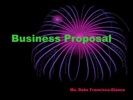 Business Proposal Ms. Debs Francisco-Dianco. What is vision statement? = by contrast, is not about what the company currently is, but what the company.