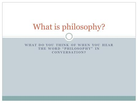 "What is philosophy? What do you think of when you hear the word ""Philosophy"" in conversation?"