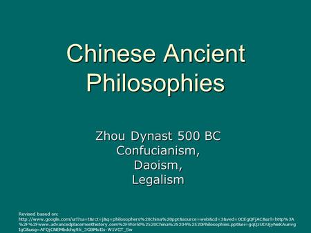 Chinese Ancient Philosophies Zhou Dynast 500 BC Confucianism,Daoism,Legalism Revised based on: