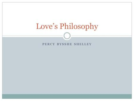 PERCY BYSSHE SHELLEY Love's Philosophy. Starter Read the poem. Do you think it is written seriously or is it light- hearted entertainment? How might the.
