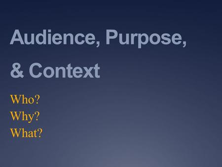 Audience, Purpose, & Context Who? Why? What?. Analyzing the Audience  Who will be reading, listening to, or using this material?  What particular characteristics.