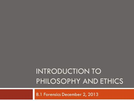 INTRODUCTION TO PHILOSOPHY AND ETHICS 8.1 Forensics December 2, 2013.