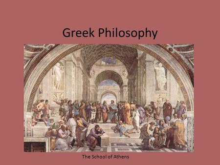 Greek Philosophy The School of Athens. What is Philosophy? Philosophy: means the love of knowledge – Philo means Love – sophy means knowledge or study.
