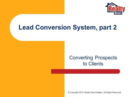 Lead Conversion System, part 2 Converting Prospects to Clients © Copyright 2010, Realty Direct Naples. All Rights Reserved.