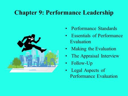 Chapter 9: Performance Leadership Performance Standards Essentials of Performance Evaluation Making the Evaluation The Appraisal Interview Follow-Up Legal.