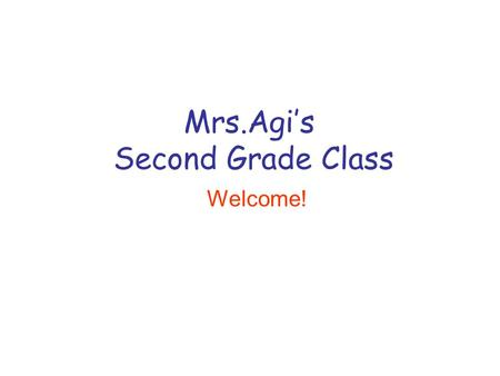 Mrs.Agi's Second Grade Class Welcome!. Welcome to Second Grade!  There are eight second grade classrooms. Our second grade teaching team includes: 