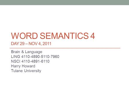 WORD SEMANTICS 4 DAY 29 – NOV 4, 2011 Brain & Language LING 4110-4890-5110-7960 NSCI 4110-4891-6110 Harry Howard Tulane University.