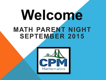 Welcome MATH PARENT NIGHT SEPTEMBER 2015. MATH PRACTICES 1.Make sense of the problems and persevere in solving them 2.Reason abstractly and quantitatively.