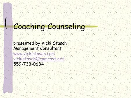 Coaching Counseling presented by Vicki Stasch Management Consultant  559-733-0634