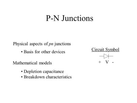 P-N Junctions Physical aspects of pn junctions Mathematical models Depletion capacitance Breakdown characteristics Basis for other devices Circuit Symbol.