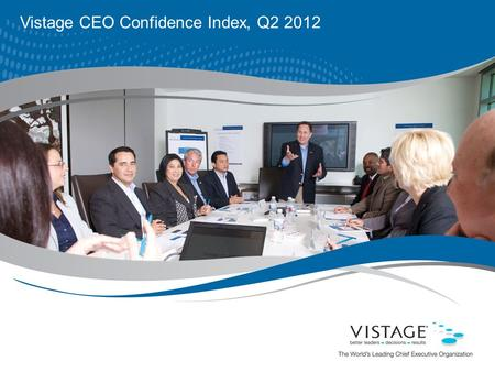 Vistage CEO Confidence Index, Q2 2012. 2 For internal use only. ©2009 Vistage International. All rights reserved. Vistage At-a-Glance Collectively, Vistage.