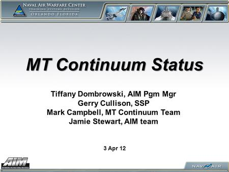 MT Continuum Status 3 Apr 12 Tiffany Dombrowski, AIM Pgm Mgr Gerry Cullison, SSP Mark Campbell, MT Continuum Team Jamie Stewart, AIM team.