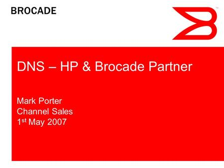 DNS – HP & Brocade Partner Mark Porter Channel Sales 1 st May 2007.
