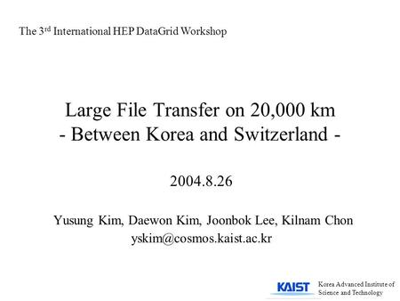 Large File Transfer on 20,000 km - Between Korea and Switzerland - 2004.8.26 Yusung Kim, Daewon Kim, Joonbok Lee, Kilnam Chon