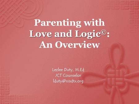 Love and Logic © Parenting with Love and Logic © : An Overview Lezlee Duty, M.Ed JCT Counselor