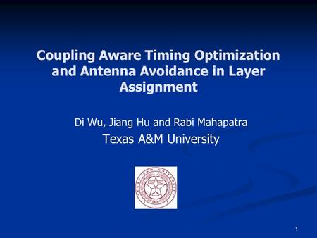 1 Coupling Aware Timing Optimization and Antenna Avoidance in Layer Assignment Di Wu, Jiang Hu and Rabi Mahapatra Texas A&M University.
