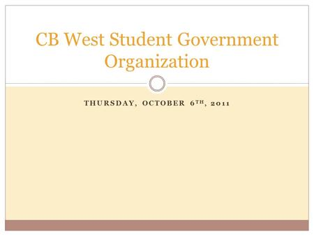 THURSDAY, OCTOBER 6 TH, 2011 CB West Student Government Organization.