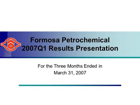 Formosa Petrochemical 2007Q1 Results Presentation For the Three Months Ended in March 31, 2007.
