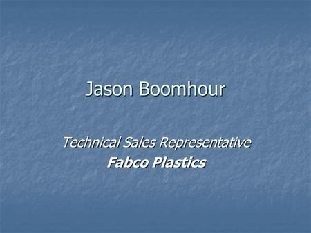 Jason Boomhour Technical Sales Representative Fabco Plastics.
