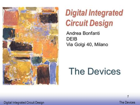 Digital Integrated Circuit Design The Devices Digital Integrated Circuit Design Andrea Bonfanti DEIB Via Golgi 40, Milano 1.