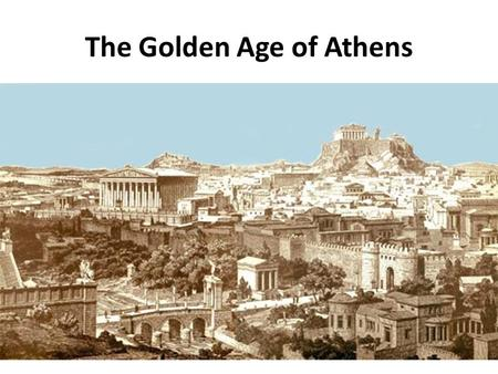The Golden Age of Athens. Rebuilding Athens After the Persian Wars, the rebuilding of Athens began at the top, with Athens' acropolis. The Athenians built.