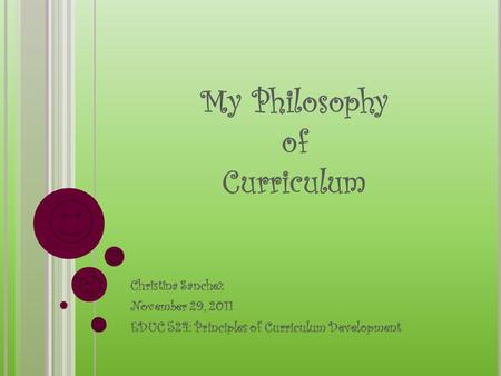 My Philosophy of Curriculum Christina Sanchez November 29, 2011 EDUC 524: Principles of Curriculum Development.