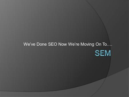 We've Done SEO Now We're Moving On To….. Search Engine Marketing Types of Online Marketing  Email Newsletters  Online Lead Generation  Landing Pages.
