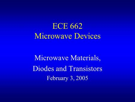 ECE 662 Microwave Devices Microwave Materials, Diodes and Transistors February 3, 2005.