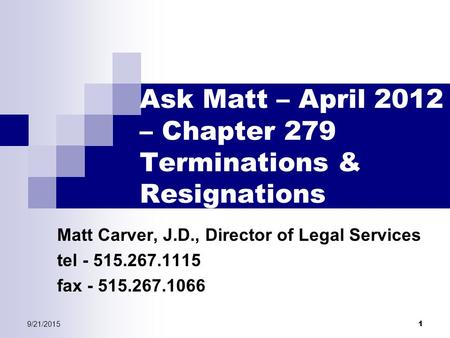 9/21/2015 1 Ask Matt – April 2012 – Chapter 279 Terminations & Resignations Matt Carver, J.D., Director of Legal Services tel - 515.267.1115 fax - 515.267.1066.