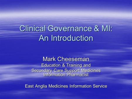 Clinical Governance & MI: An Introduction Mark Cheeseman Education & Training and Secondary Care Support Medicines Information Pharmacist East Anglia Medicines.