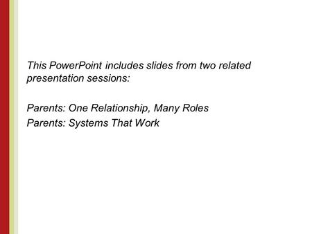 This PowerPoint includes slides from two related presentation sessions: Parents: One Relationship, Many Roles Parents: Systems That Work.