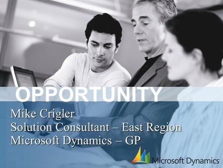 OPPORTUNITY Mike Crigler Solution Consultant – East Region Microsoft Dynamics – GP.