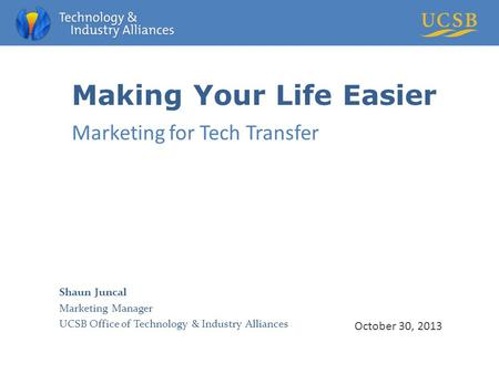 Making Your Life Easier Marketing for Tech Transfer October 30, 2013 Shaun Juncal Marketing Manager UCSB Office of Technology & Industry Alliances.